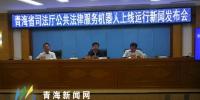"""我省公共法律服务机器人""""青小律""""上线运行 - Qhnews.Com"""